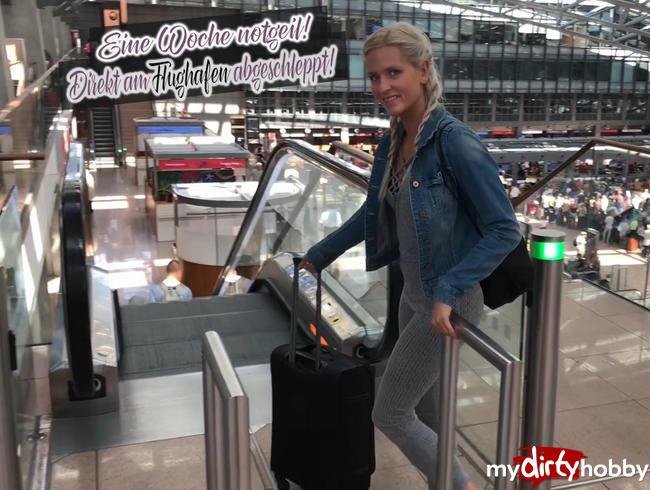 - Eine Woche notgeil! Direkt am Flughafen abgeschleppt!
