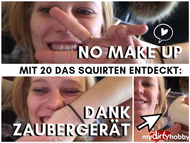 - Mit 20 das Squirten entdeckt! Dank Zaubergerät (No Make Up)